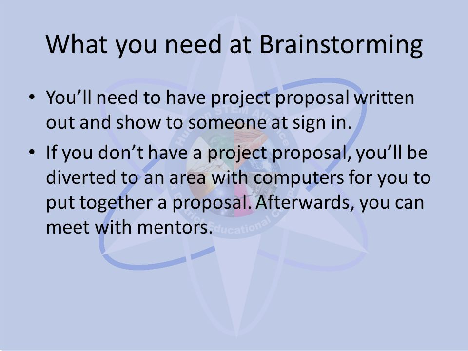 What you need at Brainstorming You'll need to have project proposal written out and show to someone at sign in.