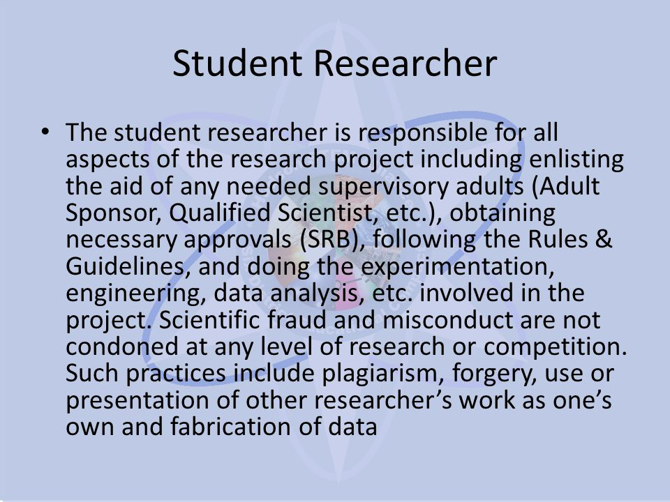 Student Researcher The student researcher is responsible for all aspects of the research project including enlisting the aid of any needed supervisory adults (Adult Sponsor, Qualified Scientist, etc.), obtaining necessary approvals (SRB), following the Rules & Guidelines, and doing the experimentation, engineering, data analysis, etc.