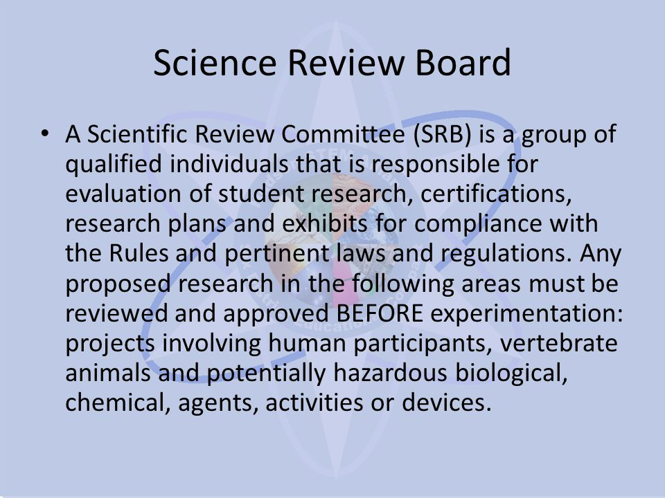 Science Review Board A Scientific Review Committee (SRB) is a group of qualified individuals that is responsible for evaluation of student research, certifications, research plans and exhibits for compliance with the Rules and pertinent laws and regulations.