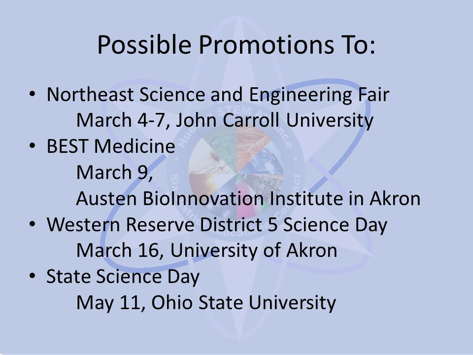 Possible Promotions To: Northeast Science and Engineering Fair March 4-7, John Carroll University BEST Medicine March 9, Austen BioInnovation Institute in Akron Western Reserve District 5 Science Day March 16, University of Akron State Science Day May 11, Ohio State University