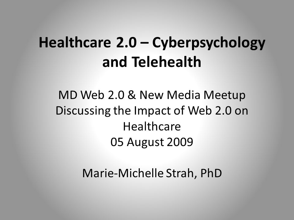Healthcare 2.0 – Cyberpsychology and Telehealth MD Web 2.0 & New Media Meetup Discussing the Impact of Web 2.0 on Healthcare 05 August 2009 Marie-Michelle Strah, PhD