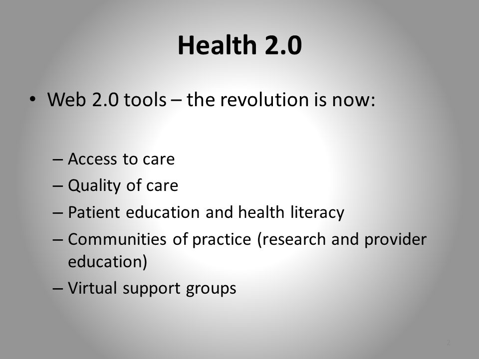 Health 2.0 Web 2.0 tools – the revolution is now: – Access to care – Quality of care – Patient education and health literacy – Communities of practice (research and provider education) – Virtual support groups 2