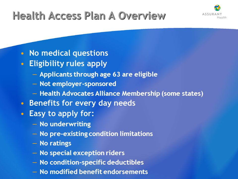 Health Access Plan A Overview No medical questions Eligibility rules apply —Applicants through age 63 are eligible —Not employer-sponsored —Health Advocates Alliance Membership (some states) Benefits for every day needs Easy to apply for: —No underwriting —No pre-existing condition limitations —No ratings —No special exception riders —No condition-specific deductibles —No modified benefit endorsements No medical questions Eligibility rules apply —Applicants through age 63 are eligible —Not employer-sponsored —Health Advocates Alliance Membership (some states) Benefits for every day needs Easy to apply for: —No underwriting —No pre-existing condition limitations —No ratings —No special exception riders —No condition-specific deductibles —No modified benefit endorsements