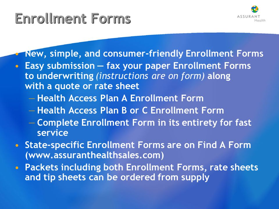 Enrollment Forms New, simple, and consumer-friendly Enrollment Forms Easy submission — fax your paper Enrollment Forms to underwriting (instructions are on form) along with a quote or rate sheet —Health Access Plan A Enrollment Form —Health Access Plan B or C Enrollment Form —Complete Enrollment Form in its entirety for fast service State-specific Enrollment Forms are on Find A Form (www.assuranthealthsales.com) Packets including both Enrollment Forms, rate sheets and tip sheets can be ordered from supply New, simple, and consumer-friendly Enrollment Forms Easy submission — fax your paper Enrollment Forms to underwriting (instructions are on form) along with a quote or rate sheet —Health Access Plan A Enrollment Form —Health Access Plan B or C Enrollment Form —Complete Enrollment Form in its entirety for fast service State-specific Enrollment Forms are on Find A Form (www.assuranthealthsales.com) Packets including both Enrollment Forms, rate sheets and tip sheets can be ordered from supply