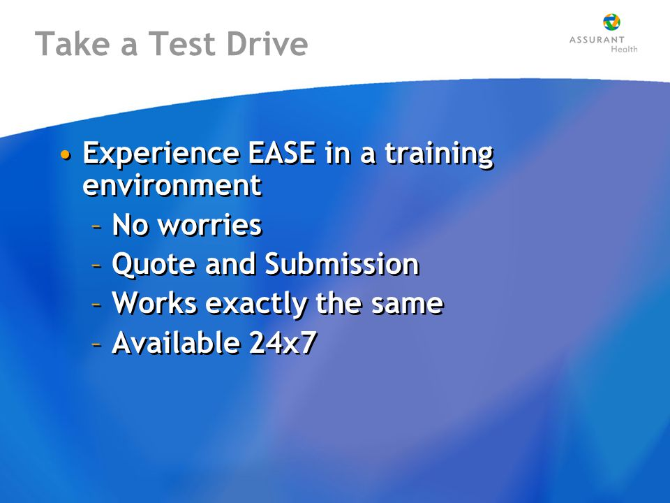 Take a Test Drive Experience EASE in a training environment –No worries –Quote and Submission –Works exactly the same –Available 24x7 Experience EASE in a training environment –No worries –Quote and Submission –Works exactly the same –Available 24x7