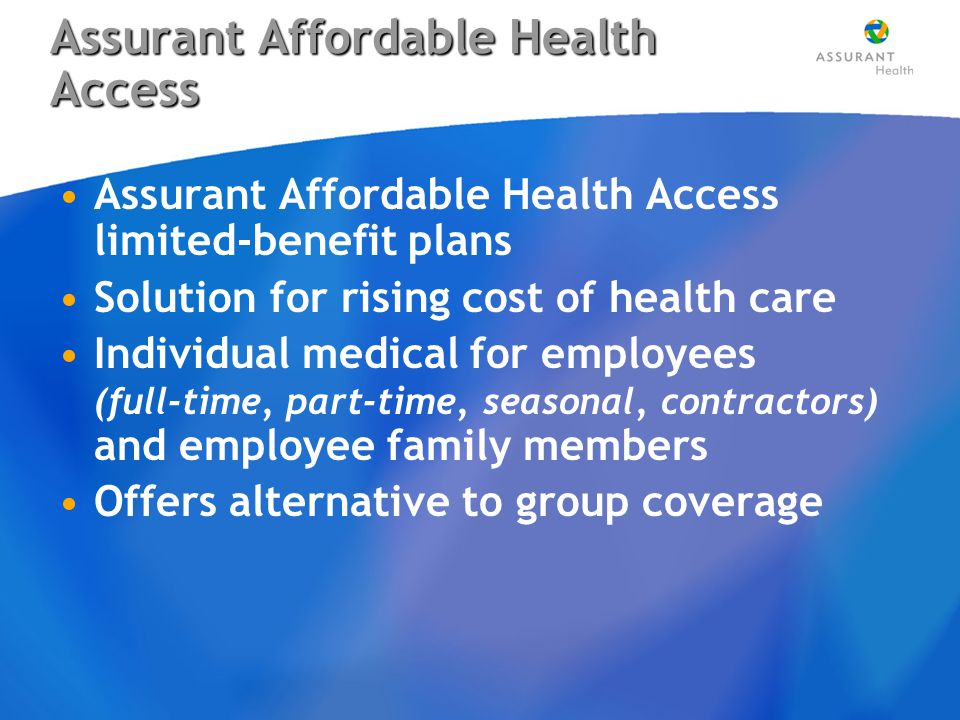 Assurant Affordable Health Access Assurant Affordable Health Access limited-benefit plans Solution for rising cost of health care Individual medical for employees (full-time, part-time, seasonal, contractors) and employee family members Offers alternative to group coverage Assurant Affordable Health Access limited-benefit plans Solution for rising cost of health care Individual medical for employees (full-time, part-time, seasonal, contractors) and employee family members Offers alternative to group coverage