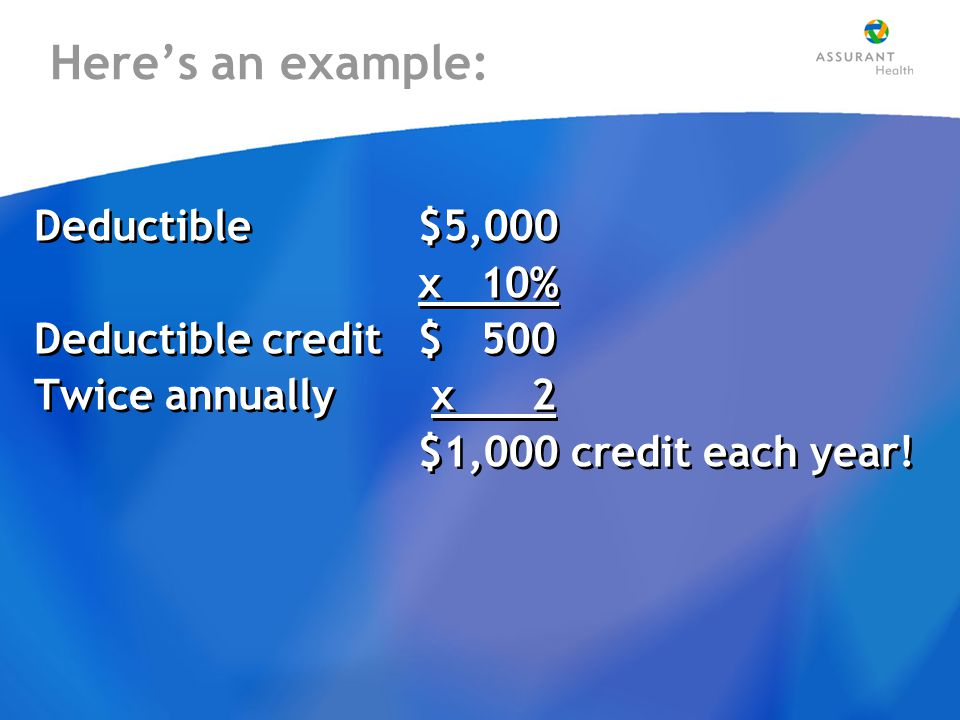 Here's an example: Deductible $5,000 x 10% Deductible credit$ 500 Twice annually x 2 $1,000 credit each year.