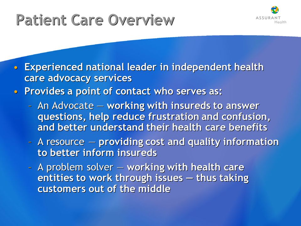 Patient Care Overview Experienced national leader in independent health care advocacy services Provides a point of contact who serves as: –An Advocate — working with insureds to answer questions, help reduce frustration and confusion, and better understand their health care benefits –A resource — providing cost and quality information to better inform insureds –A problem solver — working with health care entities to work through issues — thus taking customers out of the middle Experienced national leader in independent health care advocacy services Provides a point of contact who serves as: –An Advocate — working with insureds to answer questions, help reduce frustration and confusion, and better understand their health care benefits –A resource — providing cost and quality information to better inform insureds –A problem solver — working with health care entities to work through issues — thus taking customers out of the middle