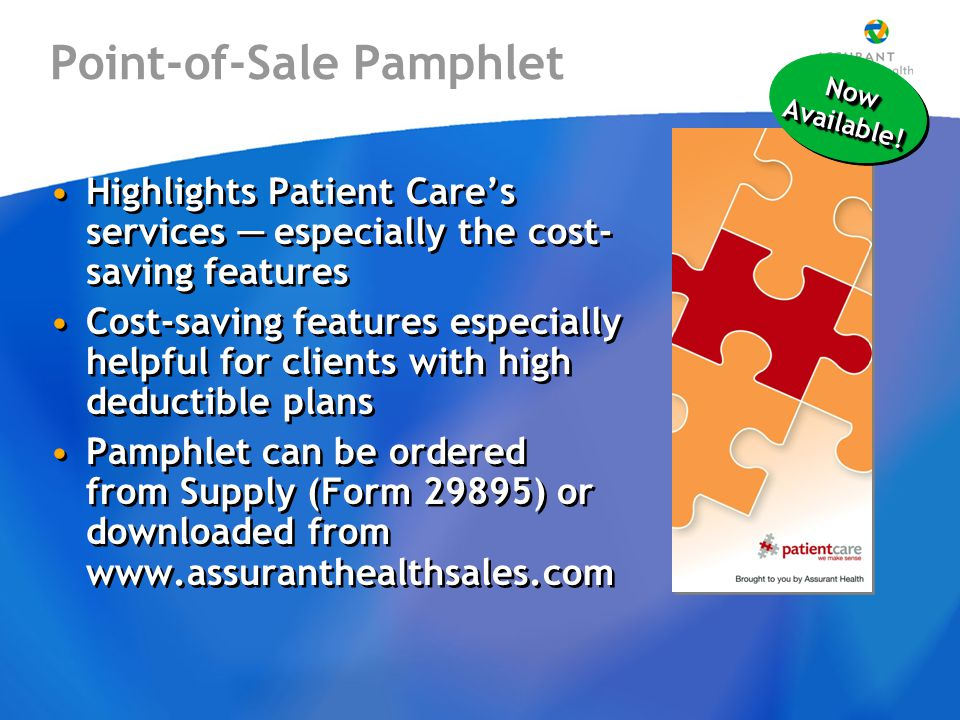 Point-of-Sale Pamphlet Highlights Patient Care's services ─ especially the cost- saving features Cost-saving features especially helpful for clients with high deductible plans Pamphlet can be ordered from Supply (Form 29895) or downloaded from www.assuranthealthsales.com Highlights Patient Care's services ─ especially the cost- saving features Cost-saving features especially helpful for clients with high deductible plans Pamphlet can be ordered from Supply (Form 29895) or downloaded from www.assuranthealthsales.com Now Available!