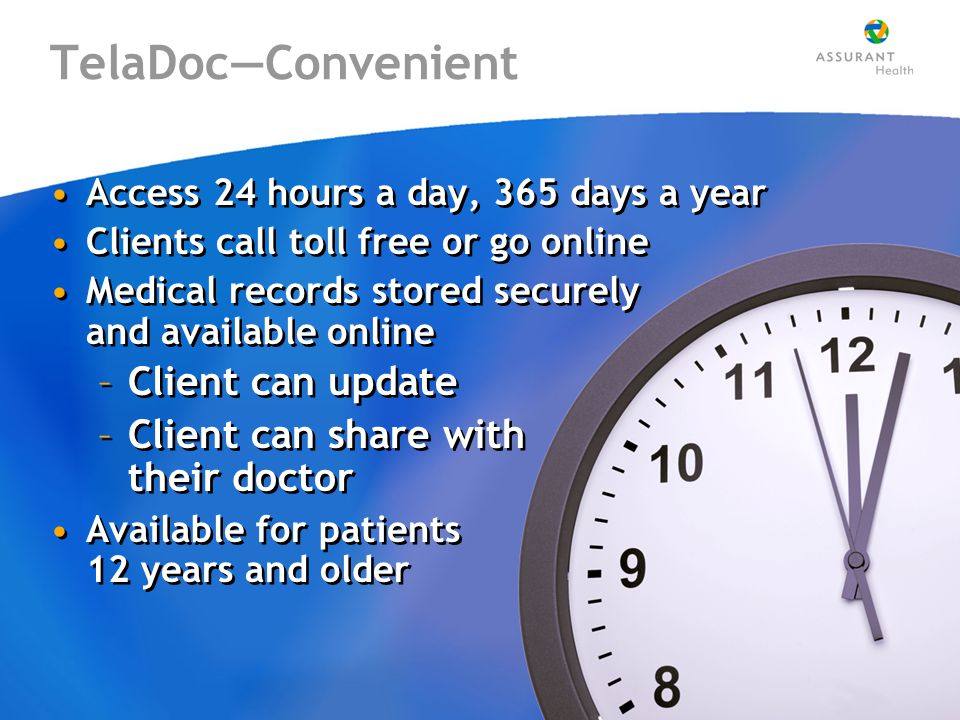 TelaDoc—Convenient Access 24 hours a day, 365 days a year Clients call toll free or go online Medical records stored securely and available online –Client can update –Client can share with their doctor Available for patients 12 years and older Access 24 hours a day, 365 days a year Clients call toll free or go online Medical records stored securely and available online –Client can update –Client can share with their doctor Available for patients 12 years and older
