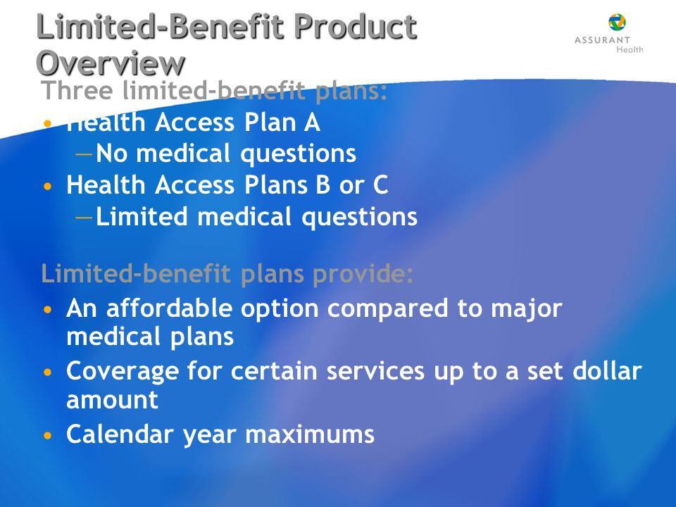 Limited-Benefit Product Overview Three limited-benefit plans: Health Access Plan A —No medical questions Health Access Plans B or C —Limited medical questions Limited-benefit plans provide: An affordable option compared to major medical plans Coverage for certain services up to a set dollar amount Calendar year maximums Three limited-benefit plans: Health Access Plan A —No medical questions Health Access Plans B or C —Limited medical questions Limited-benefit plans provide: An affordable option compared to major medical plans Coverage for certain services up to a set dollar amount Calendar year maximums