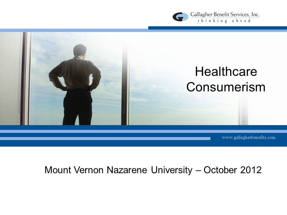 www.gallagherbenefits.com Healthcare Consumerism Mount Vernon Nazarene University – October 2012