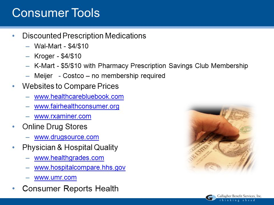 Consumer Tools Discounted Prescription Medications –Wal-Mart - $4/$10 –Kroger - $4/$10 –K-Mart - $5/$10 with Pharmacy Prescription Savings Club Membership –Meijer - Costco – no membership required Websites to Compare Prices –www.healthcarebluebook.comwww.healthcarebluebook.com –www.fairhealthconsumer.orgwww.fairhealthconsumer.org –www.rxaminer.comwww.rxaminer.com Online Drug Stores –www.drugsource.comwww.drugsource.com Physician & Hospital Quality –www.healthgrades.comwww.healthgrades.com –www.hospitalcompare.hhs.govwww.hospitalcompare.hhs.gov –www.umr.comwww.umr.com Consumer Reports Health
