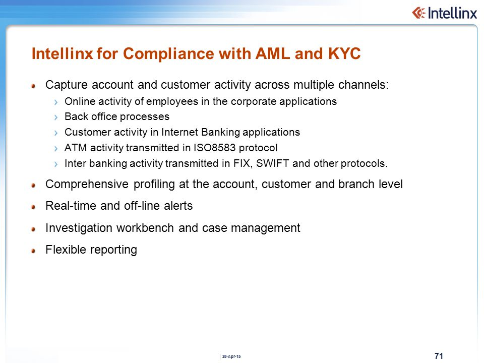 71 28-Apr-15 Intellinx for Compliance with AML and KYC Capture account and customer activity across multiple channels: Online activity of employees in the corporate applications Back office processes Customer activity in Internet Banking applications ATM activity transmitted in ISO8583 protocol Inter banking activity transmitted in FIX, SWIFT and other protocols.