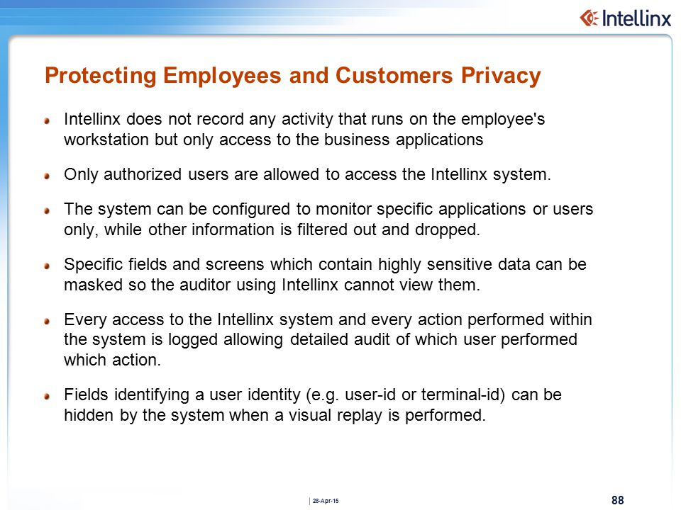 88 28-Apr-15 Protecting Employees and Customers Privacy Intellinx does not record any activity that runs on the employee s workstation but only access to the business applications Only authorized users are allowed to access the Intellinx system.