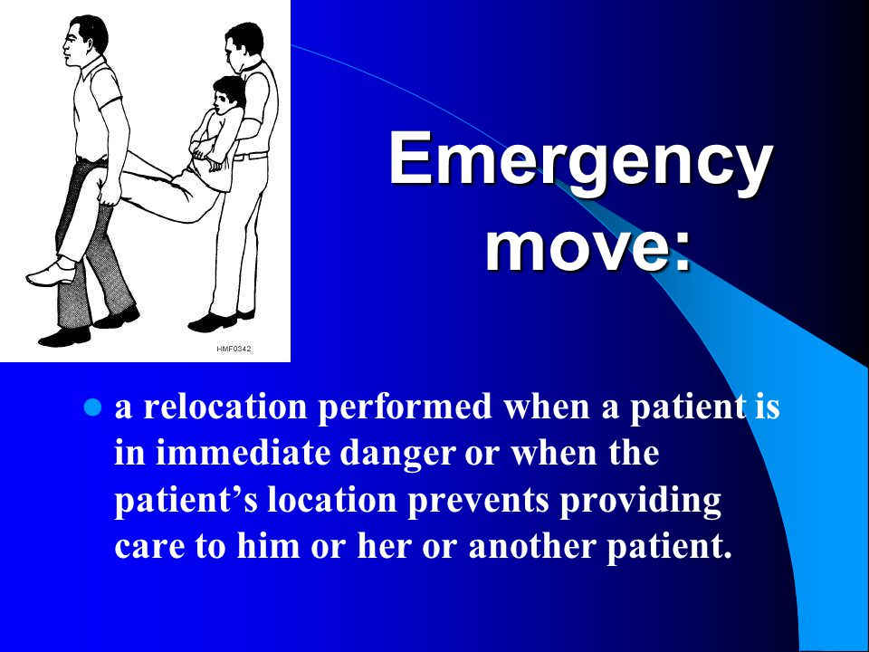 Emergency move: a relocation performed when a patient is in immediate danger or when the patient's location prevents providing care to him or her or a