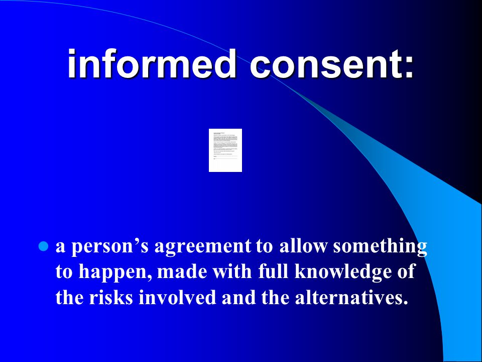 informed consent: a person's agreement to allow something to happen, made with full knowledge of the risks involved and the alternatives.