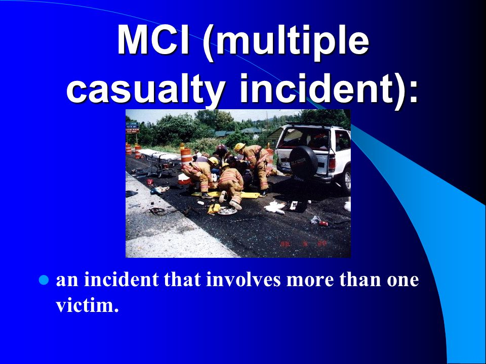 MCI (multiple casualty incident): an incident that involves more than one victim.