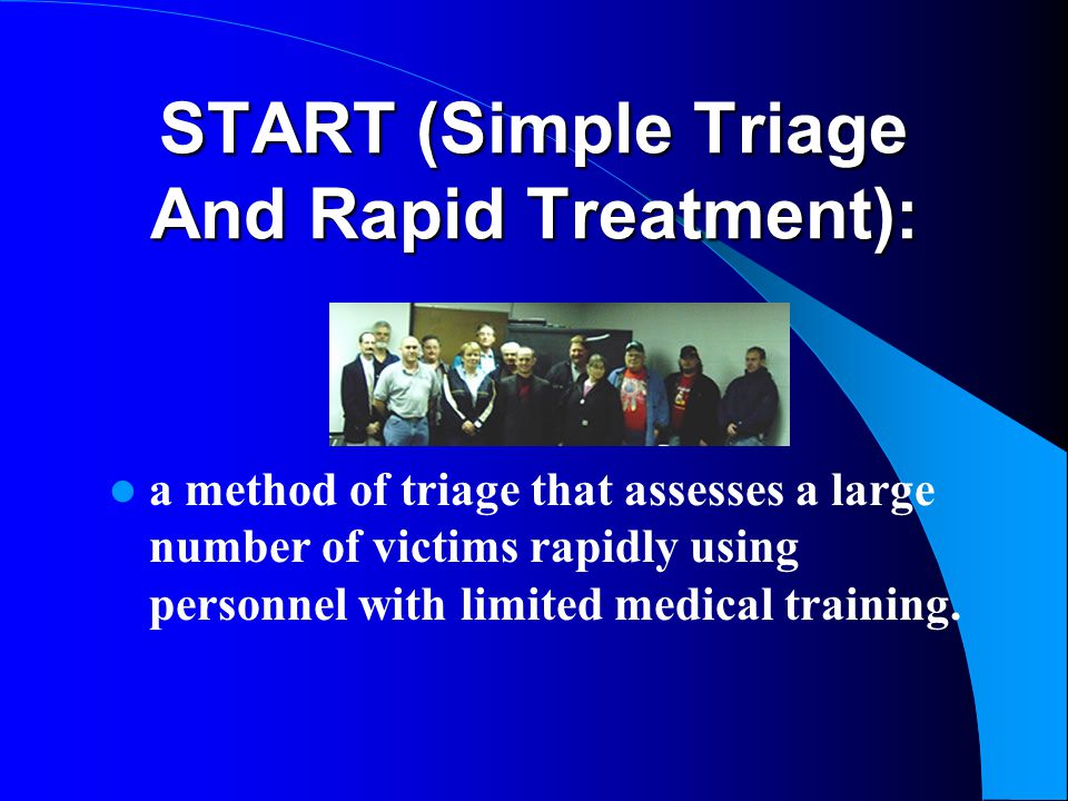 START (Simple Triage And Rapid Treatment): a method of triage that assesses a large number of victims rapidly using personnel with limited medical tra