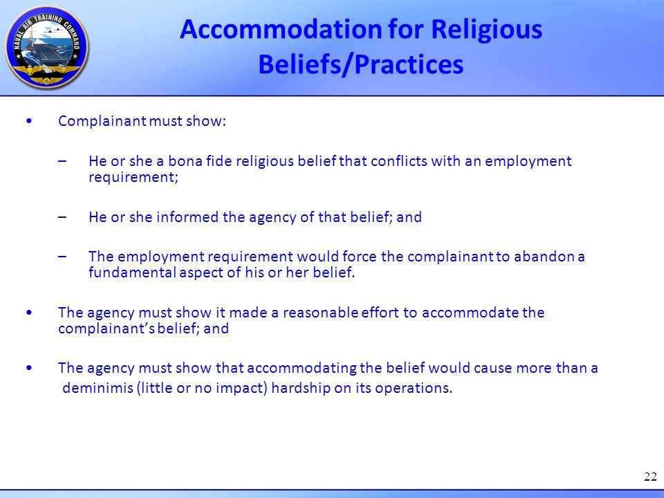 22 Accommodation for Religious Beliefs/Practices Complainant must show: –He or she a bona fide religious belief that conflicts with an employment requ