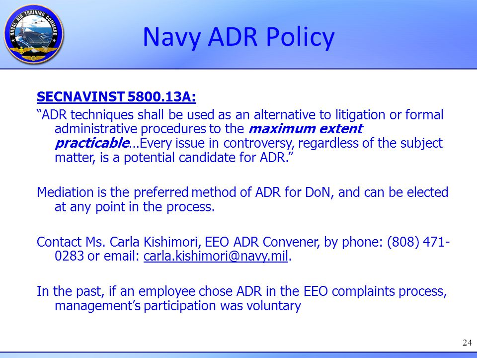 """24 Navy ADR Policy SECNAVINST 5800.13A: """"ADR techniques shall be used as an alternative to litigation or formal administrative procedures to the maxim"""