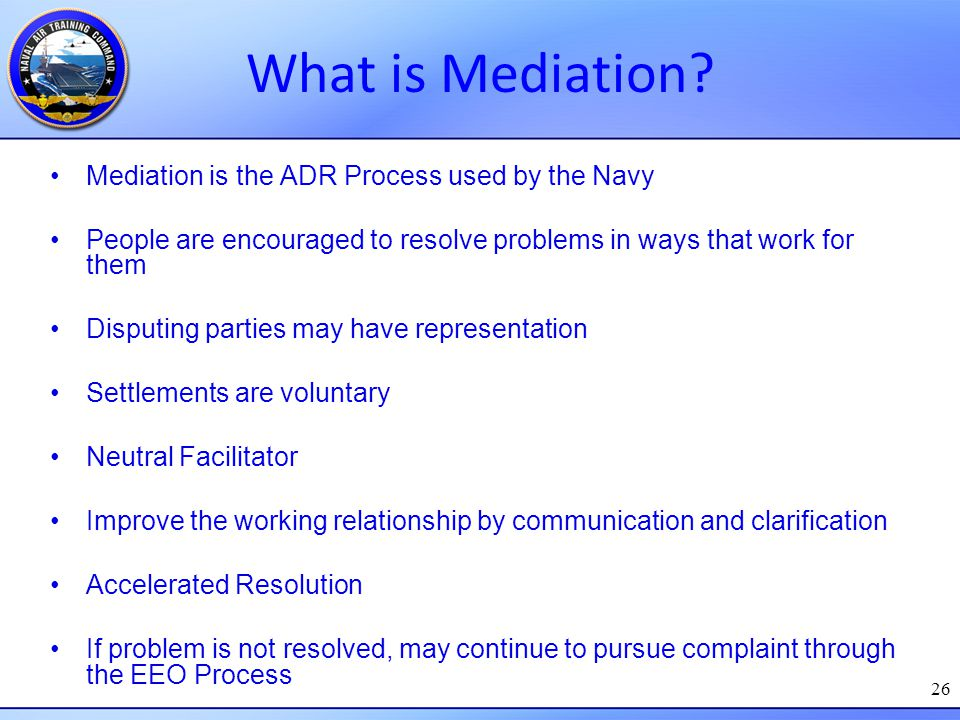 26 What is Mediation? Mediation is the ADR Process used by the Navy People are encouraged to resolve problems in ways that work for them Disputing par