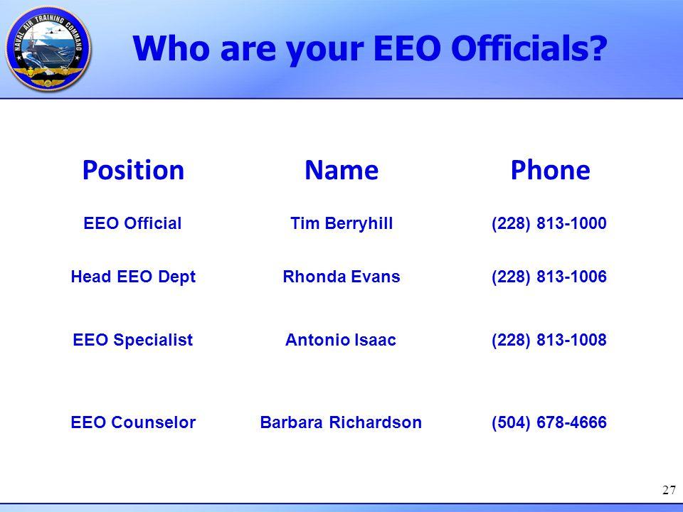 Who are your EEO Officials? 27 PositionNamePhone EEO OfficialTim Berryhill(228) 813-1000 Head EEO DeptRhonda Evans(228) 813-1006 EEO SpecialistAntonio