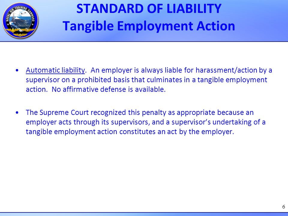 6 STANDARD OF LIABILITY Tangible Employment Action Automatic liability. An employer is always liable for harassment/action by a supervisor on a prohib