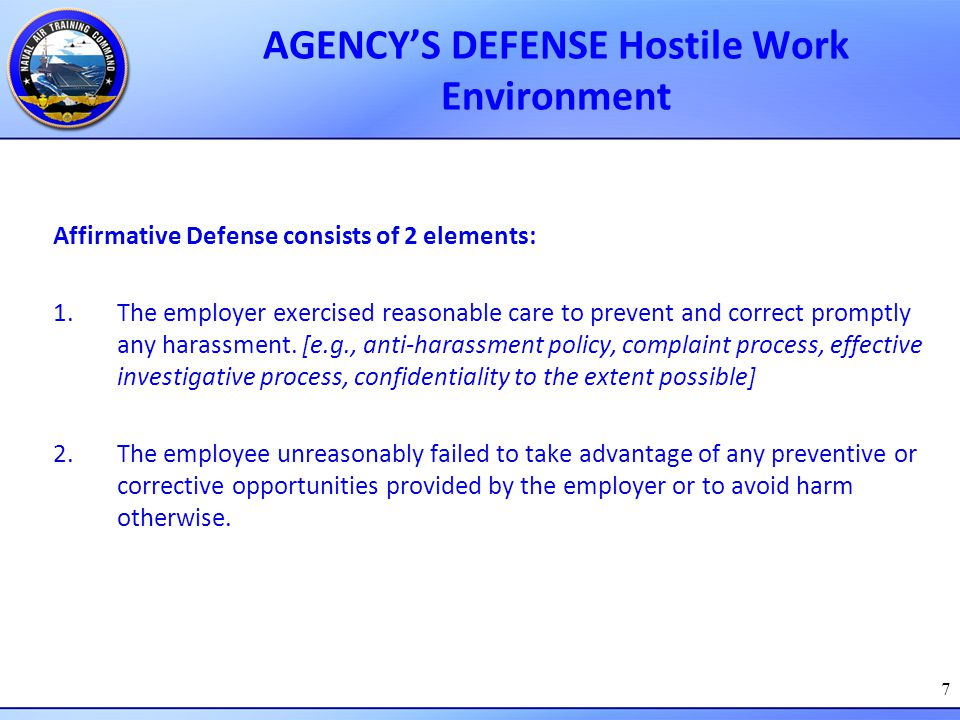 7 AGENCY'S DEFENSE Hostile Work Environment Affirmative Defense consists of 2 elements: 1.The employer exercised reasonable care to prevent and correc
