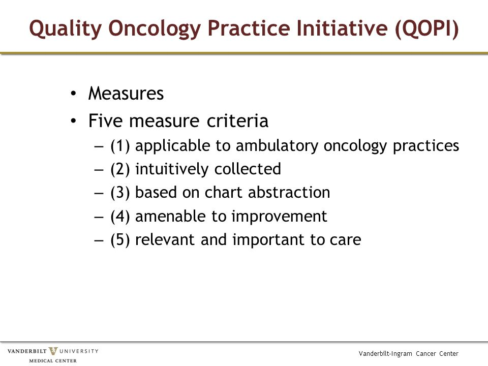 Vanderbilt-Ingram Cancer Center Quality Oncology Practice Initiative (QOPI) Measures Five measure criteria – (1) applicable to ambulatory oncology pra