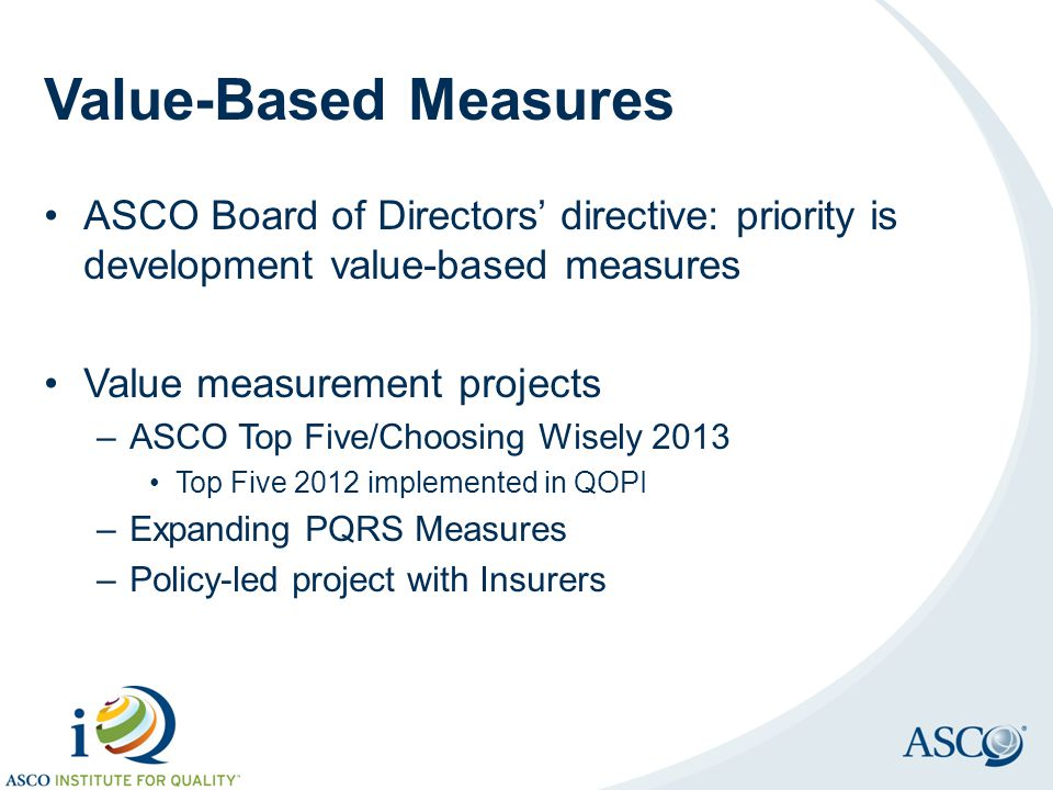 Value-Based Measures ASCO Board of Directors' directive: priority is development value-based measures Value measurement projects –ASCO Top Five/Choosi
