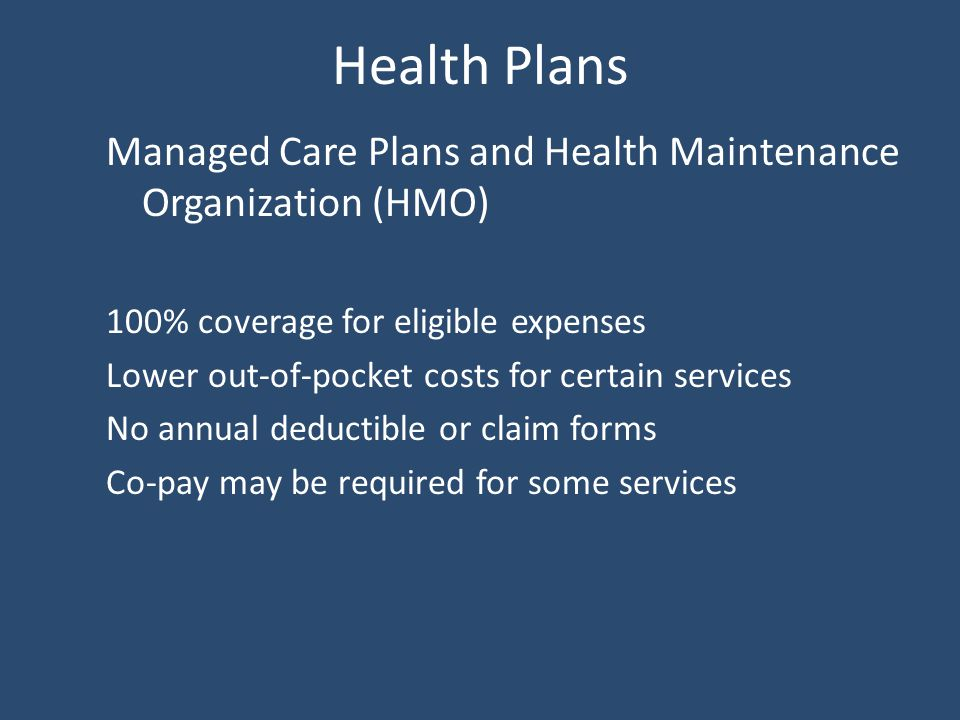 Health Plans Managed Care Plans and Health Maintenance Organization (HMO) 100% coverage for eligible expenses Lower out-of-pocket costs for certain services No annual deductible or claim forms Co-pay may be required for some services