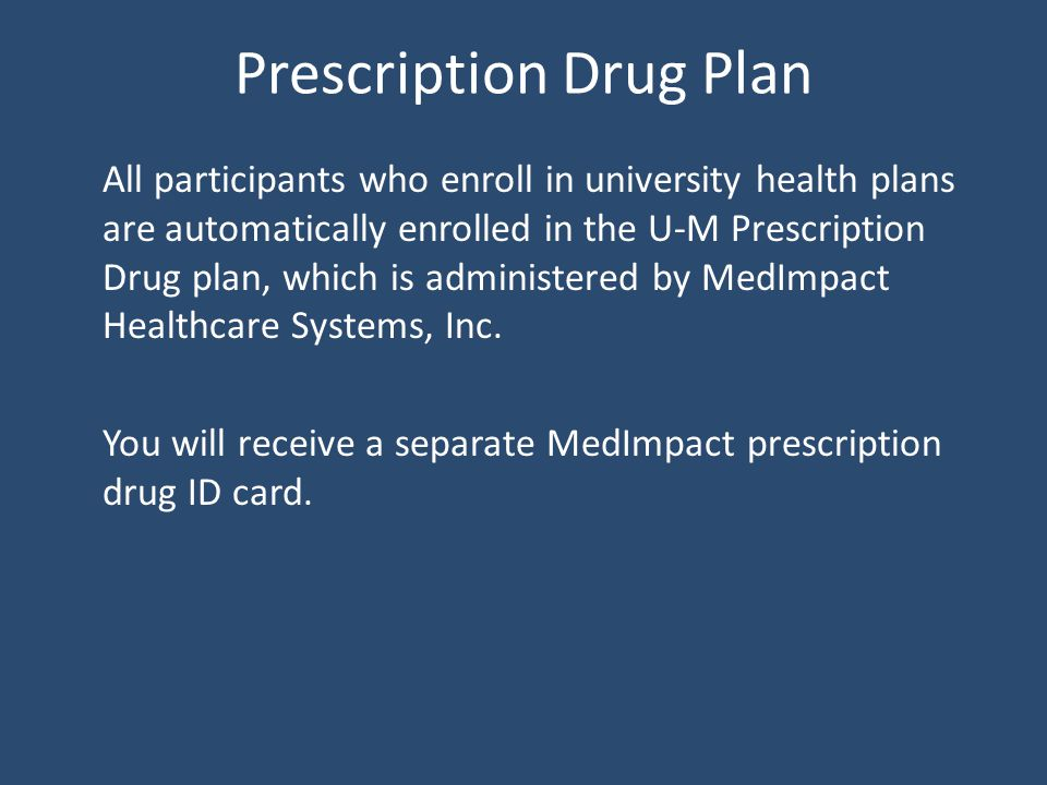 Prescription Drug Plan All participants who enroll in university health plans are automatically enrolled in the U-M Prescription Drug plan, which is administered by MedImpact Healthcare Systems, Inc.