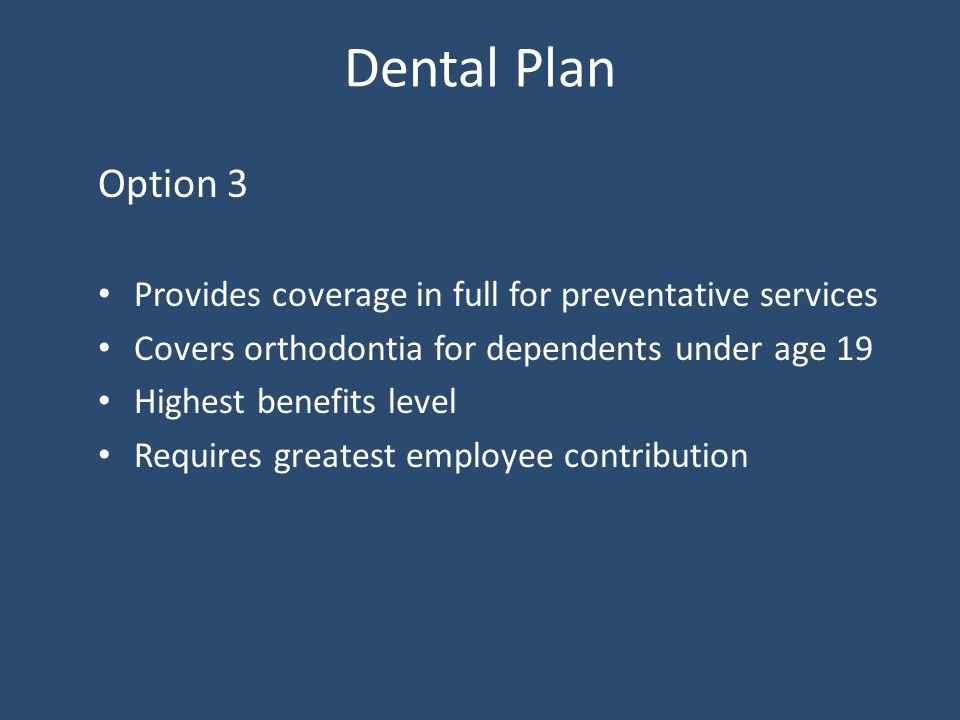 Dental Plan Option 3 Provides coverage in full for preventative services Covers orthodontia for dependents under age 19 Highest benefits level Requires greatest employee contribution