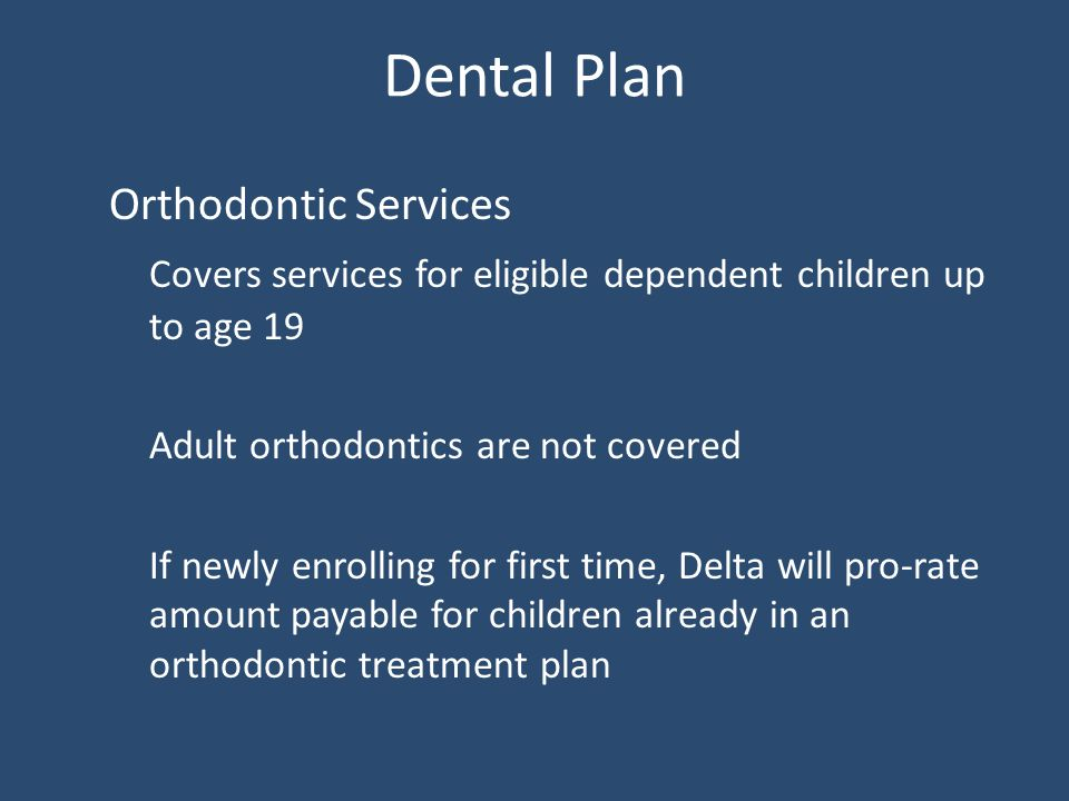 Dental Plan Orthodontic Services Covers services for eligible dependent children up to age 19 Adult orthodontics are not covered If newly enrolling for first time, Delta will pro-rate amount payable for children already in an orthodontic treatment plan