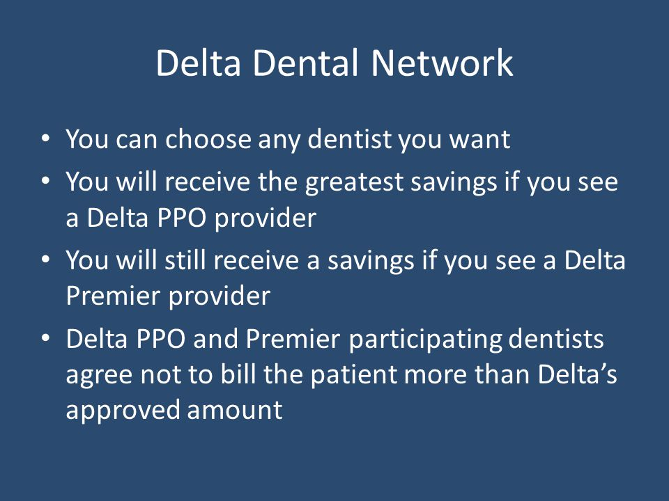 Delta Dental Network You can choose any dentist you want You will receive the greatest savings if you see a Delta PPO provider You will still receive a savings if you see a Delta Premier provider Delta PPO and Premier participating dentists agree not to bill the patient more than Delta's approved amount