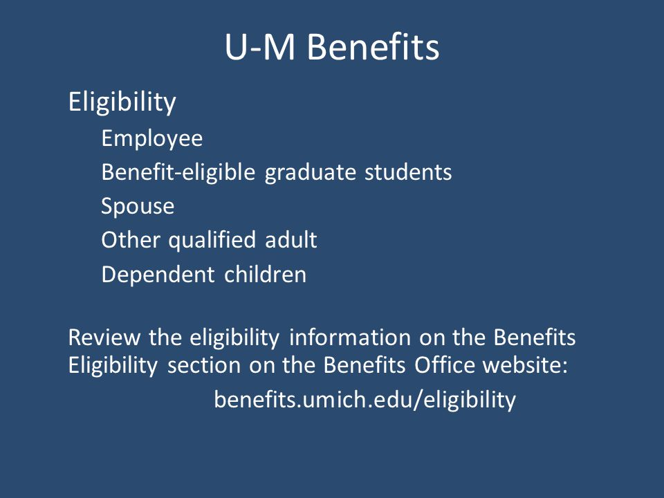 U-M Benefits Eligibility Employee Benefit-eligible graduate students Spouse Other qualified adult Dependent children Review the eligibility information on the Benefits Eligibility section on the Benefits Office website: benefits.umich.edu/eligibility