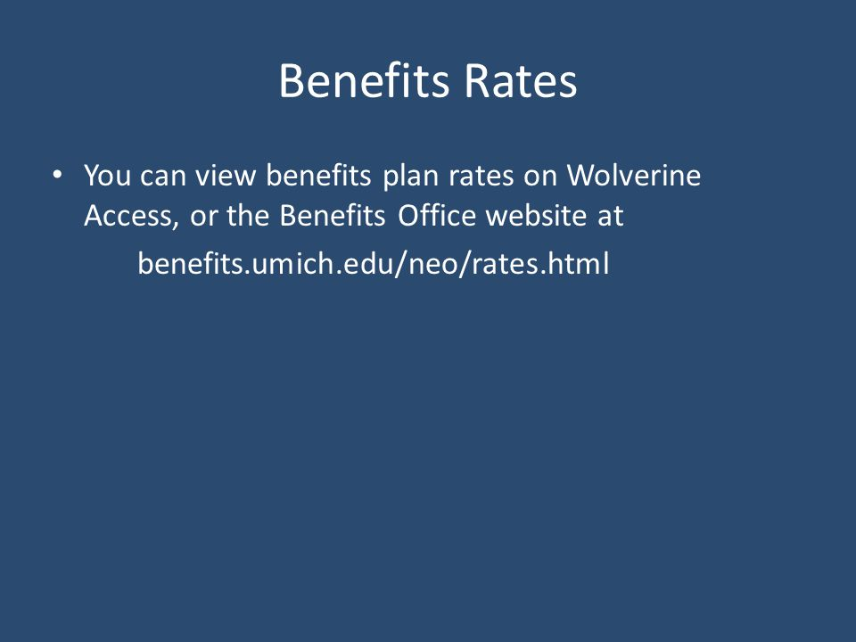 Benefits Rates You can view benefits plan rates on Wolverine Access, or the Benefits Office website at benefits.umich.edu/neo/rates.html