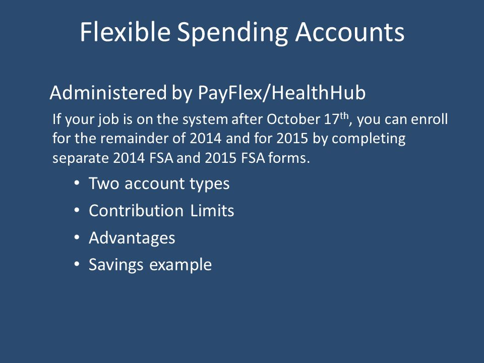 Flexible Spending Accounts Administered by PayFlex/HealthHub If your job is on the system after October 17 th, you can enroll for the remainder of 2014 and for 2015 by completing separate 2014 FSA and 2015 FSA forms.