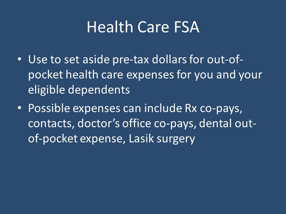Health Care FSA Use to set aside pre-tax dollars for out-of- pocket health care expenses for you and your eligible dependents Possible expenses can include Rx co-pays, contacts, doctor's office co-pays, dental out- of-pocket expense, Lasik surgery