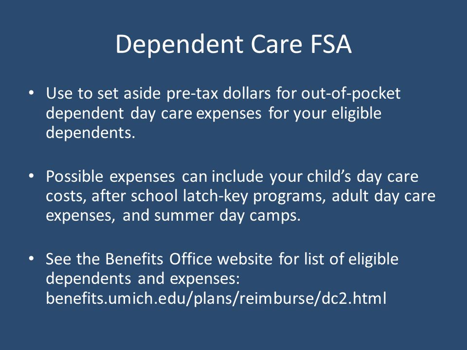 Dependent Care FSA Use to set aside pre-tax dollars for out-of-pocket dependent day care expenses for your eligible dependents.