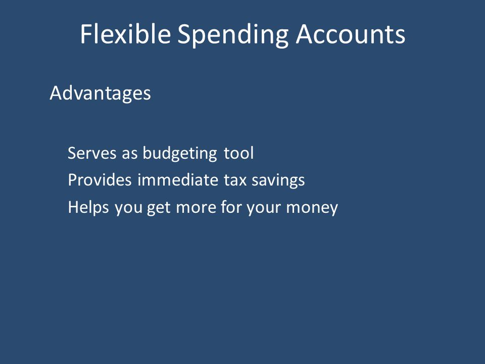 Flexible Spending Accounts Advantages Serves as budgeting tool Provides immediate tax savings Helps you get more for your money