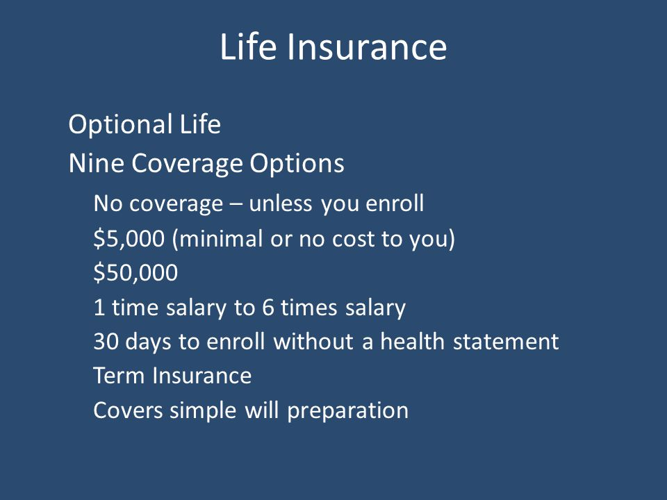Life Insurance Optional Life Nine Coverage Options No coverage – unless you enroll $5,000 (minimal or no cost to you) $50,000 1 time salary to 6 times salary 30 days to enroll without a health statement Term Insurance Covers simple will preparation