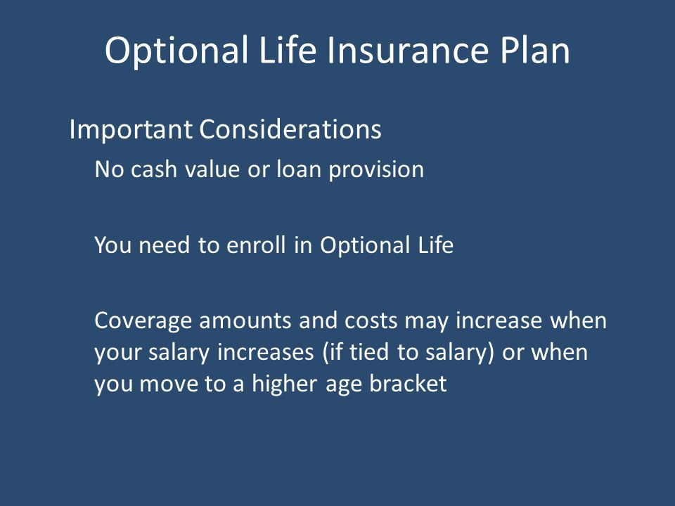 Optional Life Insurance Plan Important Considerations No cash value or loan provision You need to enroll in Optional Life Coverage amounts and costs may increase when your salary increases (if tied to salary) or when you move to a higher age bracket