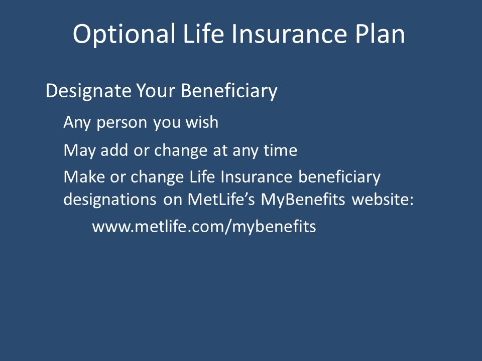 Optional Life Insurance Plan Designate Your Beneficiary Any person you wish May add or change at any time Make or change Life Insurance beneficiary designations on MetLife's MyBenefits website: www.metlife.com/mybenefits