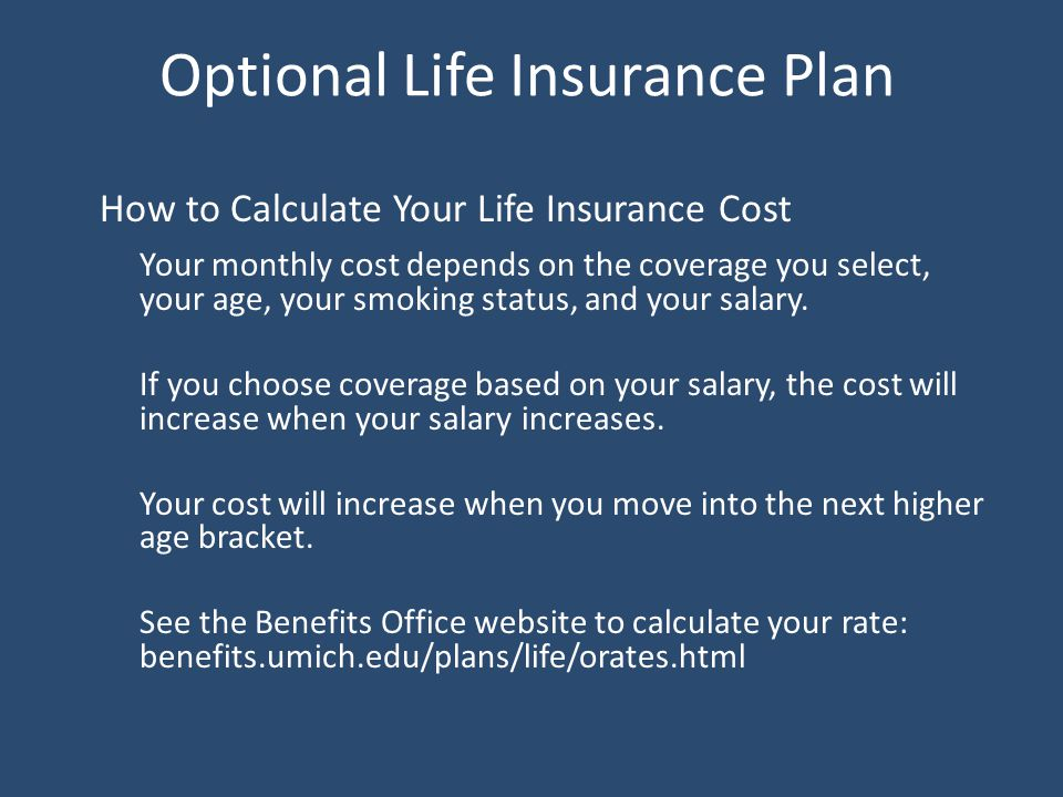 Optional Life Insurance Plan How to Calculate Your Life Insurance Cost Your monthly cost depends on the coverage you select, your age, your smoking status, and your salary.