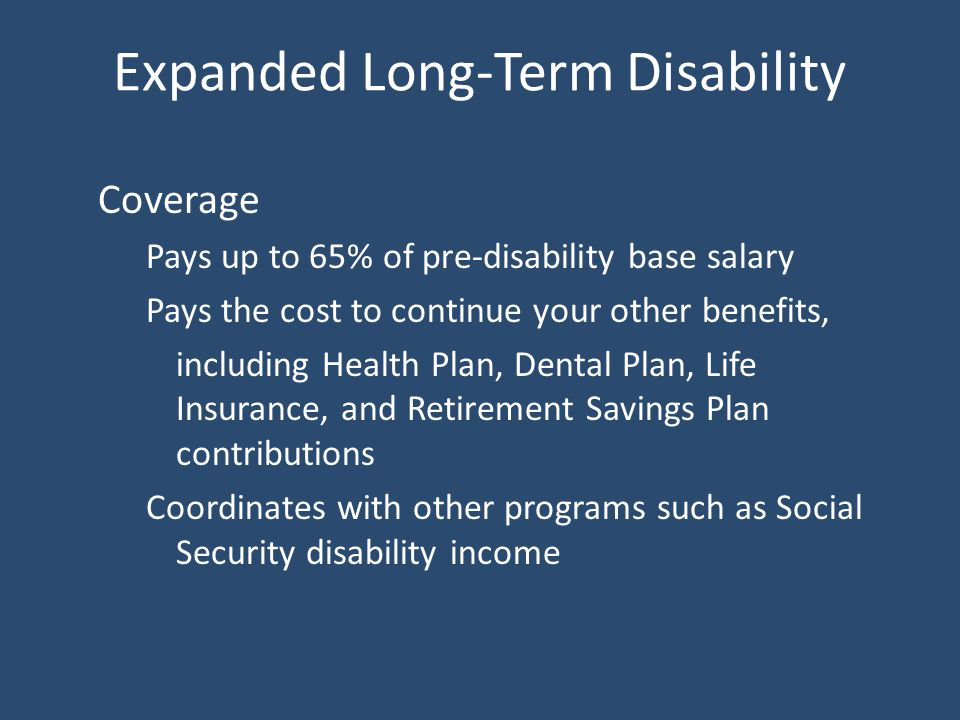 Expanded Long-Term Disability Coverage Pays up to 65% of pre-disability base salary Pays the cost to continue your other benefits, including Health Plan, Dental Plan, Life Insurance, and Retirement Savings Plan contributions Coordinates with other programs such as Social Security disability income