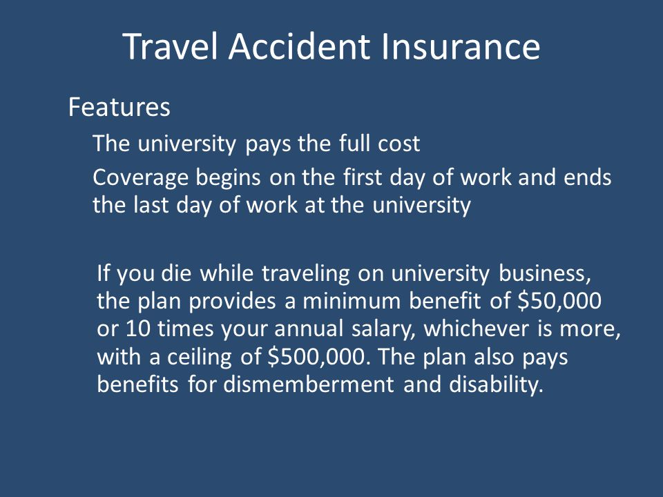 Travel Accident Insurance Features The university pays the full cost Coverage begins on the first day of work and ends the last day of work at the university If you die while traveling on university business, the plan provides a minimum benefit of $50,000 or 10 times your annual salary, whichever is more, with a ceiling of $500,000.