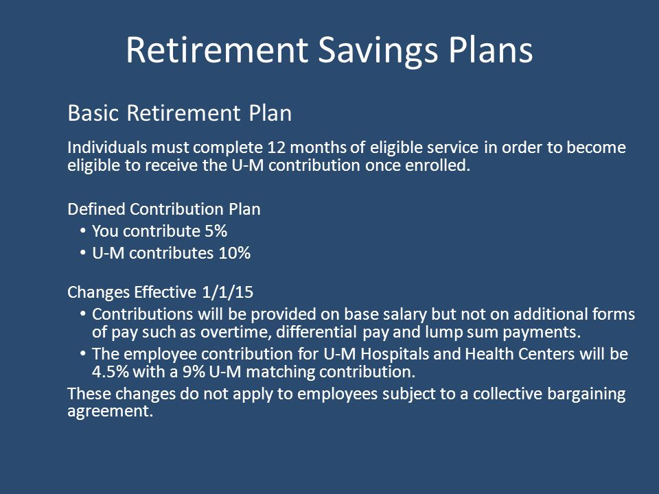 Retirement Savings Plans Basic Retirement Plan Individuals must complete 12 months of eligible service in order to become eligible to receive the U-M contribution once enrolled.