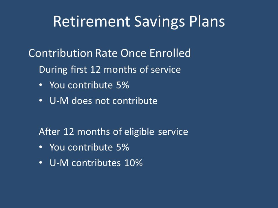 Retirement Savings Plans Contribution Rate Once Enrolled During first 12 months of service You contribute 5% U-M does not contribute After 12 months of eligible service You contribute 5% U-M contributes 10%